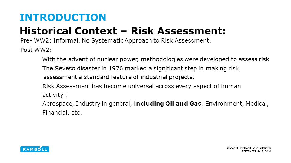 SEPTEMBER 8-12, 2014 INOGATE PIPELINE QRA SEMINAR INTRODUCTION Historical Context – Risk Assessment: Pre- WW2: Informal. No Systematic Approach to Ris