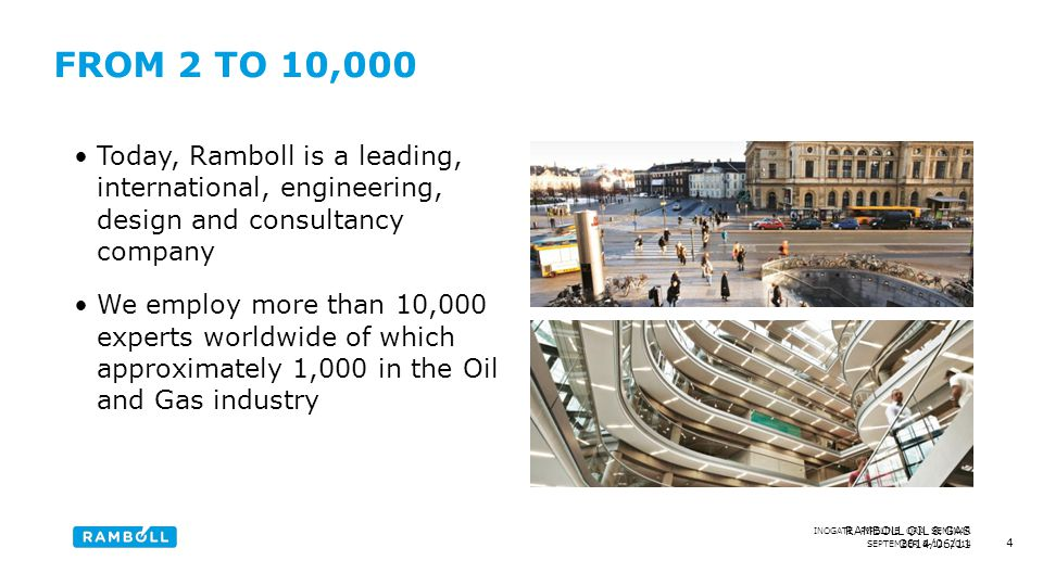 SEPTEMBER 8-12, 2014 INOGATE PIPELINE QRA SEMINAR 2014/06/11 RAMBOLL OIL & GAS FROM 2 TO 10,000 Today, Ramboll is a leading, international, engineering, design and consultancy company We employ more than 10,000 experts worldwide of which approximately 1,000 in the Oil and Gas industry 4 Content slide, with to images