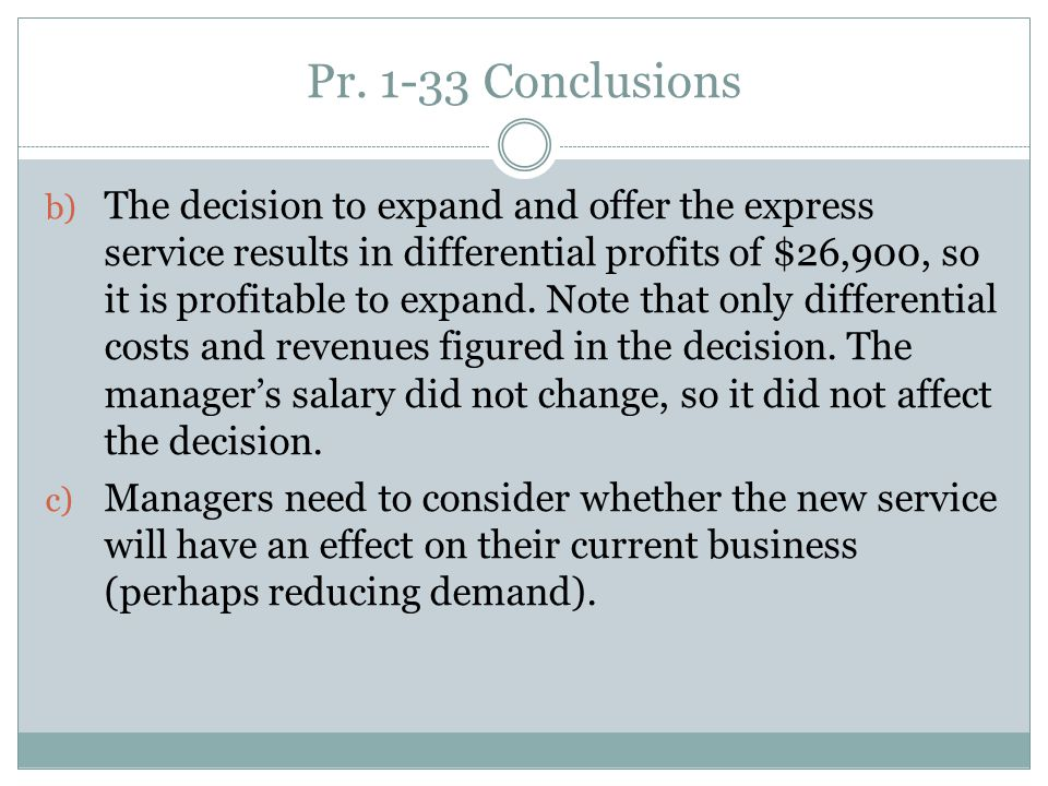 Pr. 1-33 Conclusions b) The decision to expand and offer the express service results in differential profits of $26,900, so it is profitable to expand