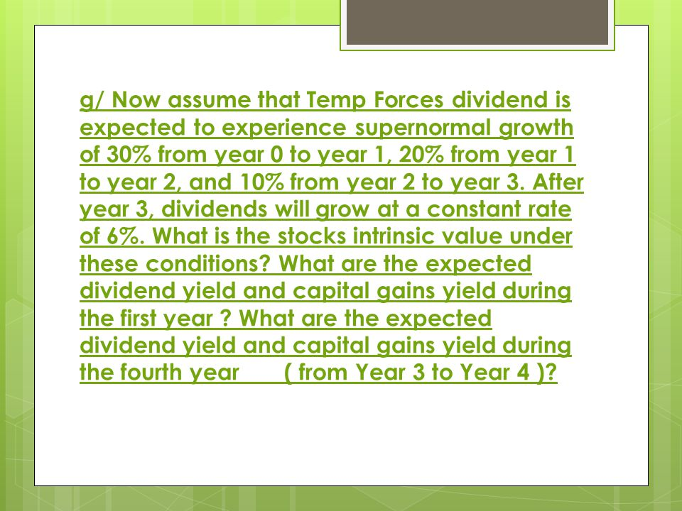 g/ Now assume that Temp Forces dividend is expected to experience supernormal growth of 30% from year 0 to year 1, 20% from year 1 to year 2, and 10% from year 2 to year 3.