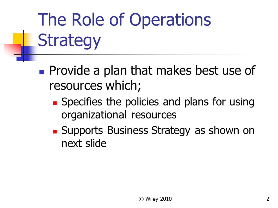 2 The Role of Operations Strategy Provide a plan that makes best use of resources which; Specifies the policies and plans for using organizational res