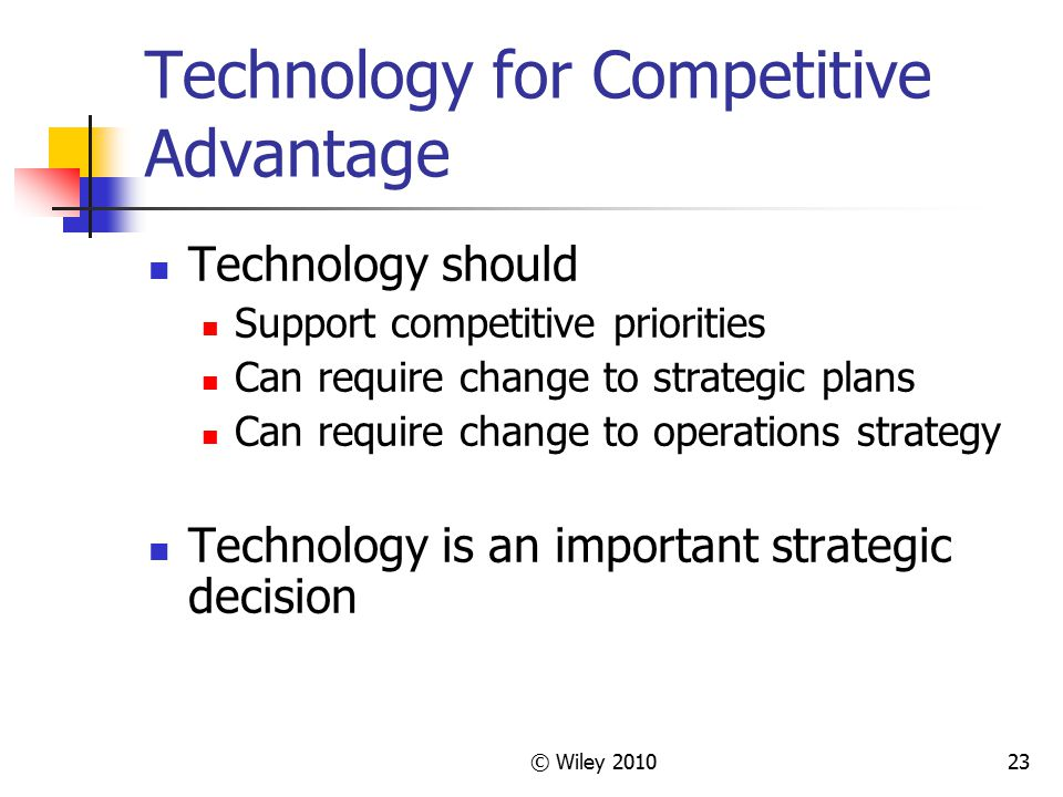 © Wiley 201023 Technology for Competitive Advantage Technology should Support competitive priorities Can require change to strategic plans Can require