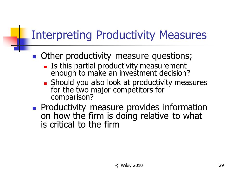 © Wiley 201029 Interpreting Productivity Measures Other productivity measure questions; Is this partial productivity measurement enough to make an inv