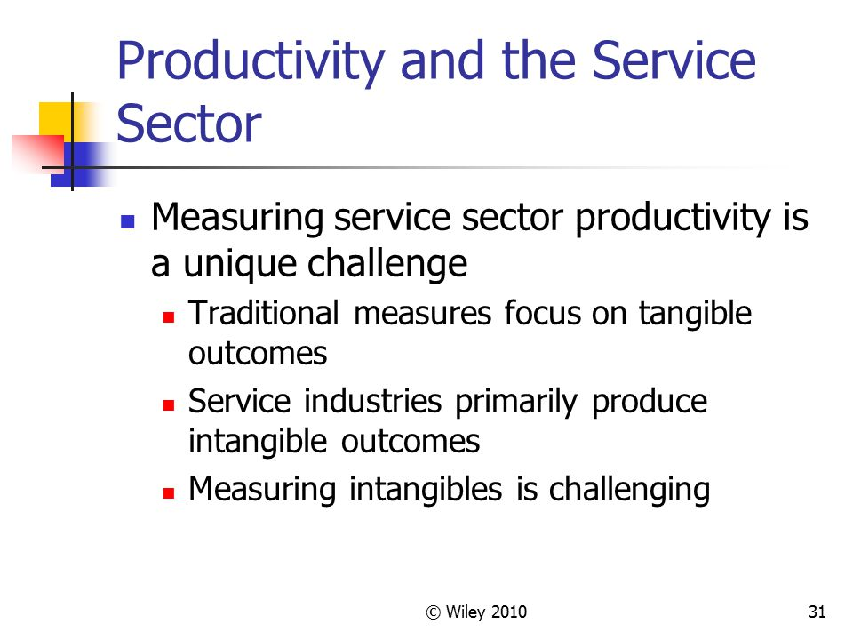 © Wiley 201031 Productivity and the Service Sector Measuring service sector productivity is a unique challenge Traditional measures focus on tangible