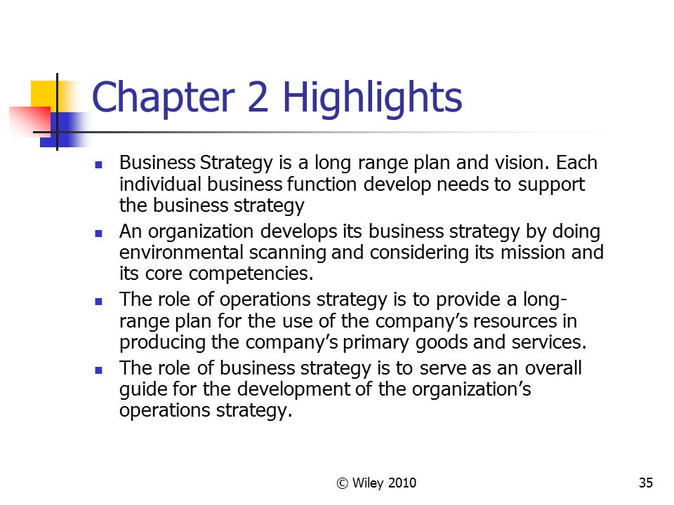 © Wiley 201035 Chapter 2 Highlights Business Strategy is a long range plan and vision. Each individual business function develop needs to support the