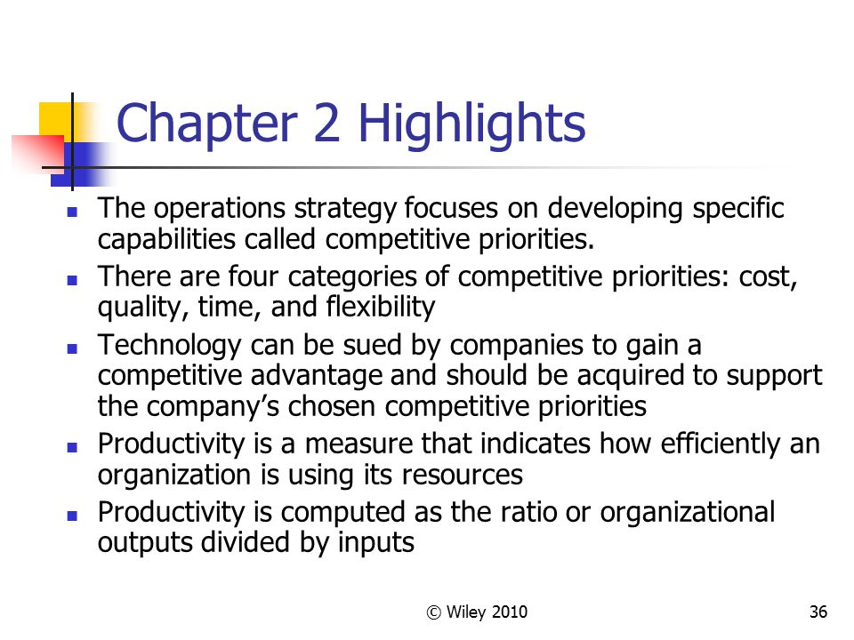 © Wiley 201036 Chapter 2 Highlights The operations strategy focuses on developing specific capabilities called competitive priorities. There are four