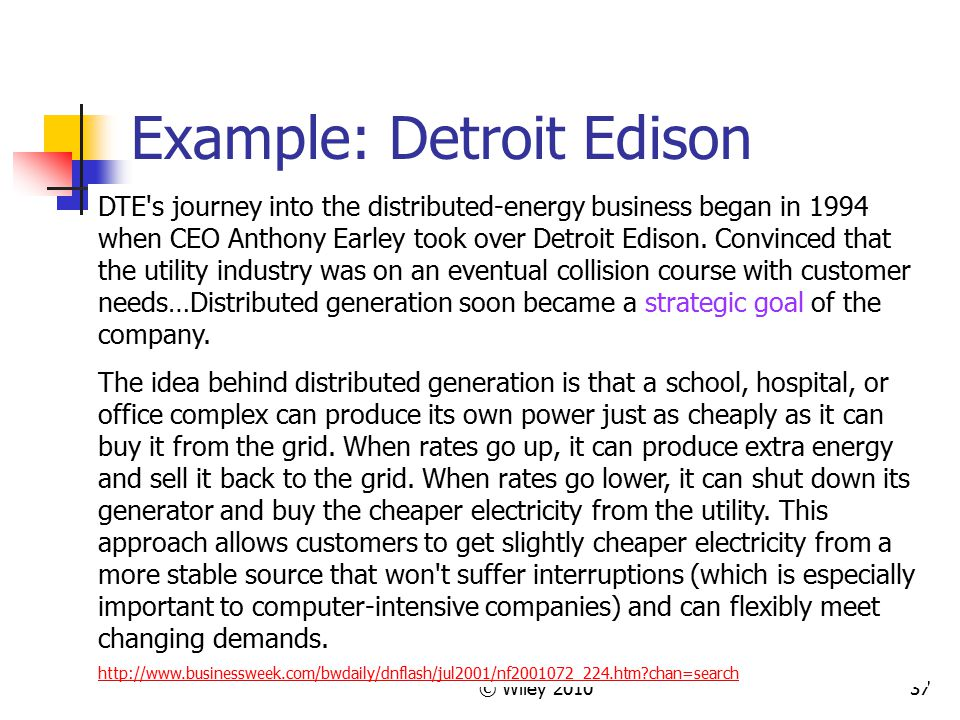 © Wiley 201037 Example: Detroit Edison DTE's journey into the distributed-energy business began in 1994 when CEO Anthony Earley took over Detroit Edis