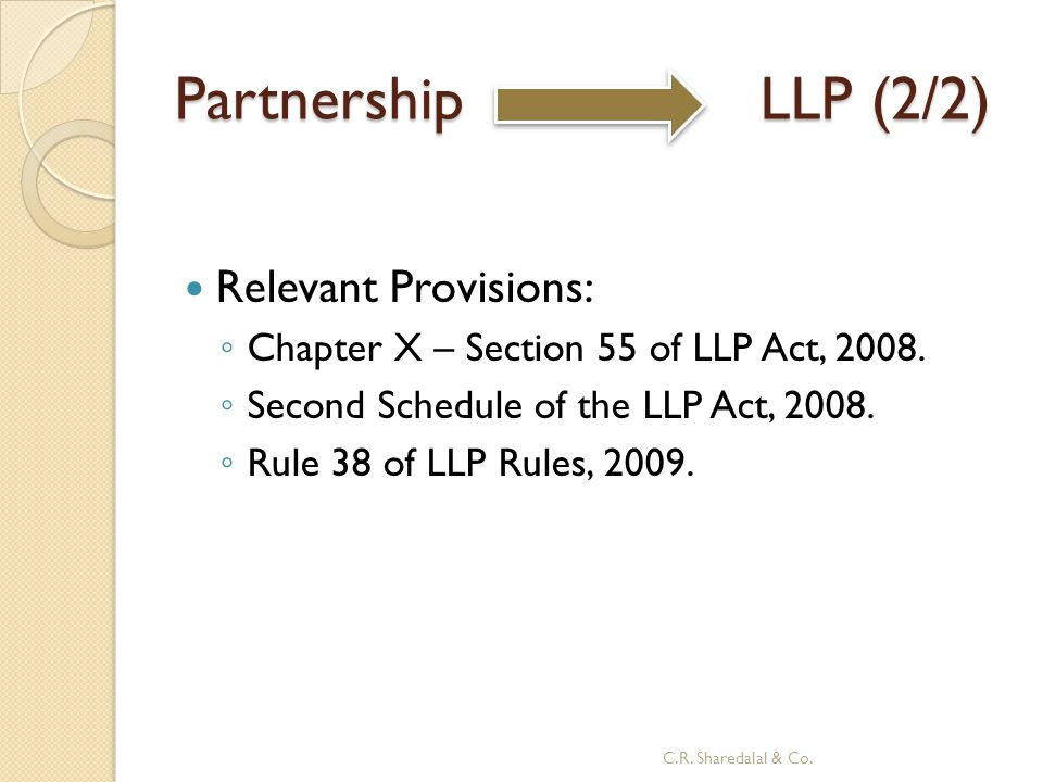 Partnership LLP (2/2) Relevant Provisions: ◦ Chapter X – Section 55 of LLP Act, 2008. ◦ Second Schedule of the LLP Act, 2008. ◦ Rule 38 of LLP Rules,