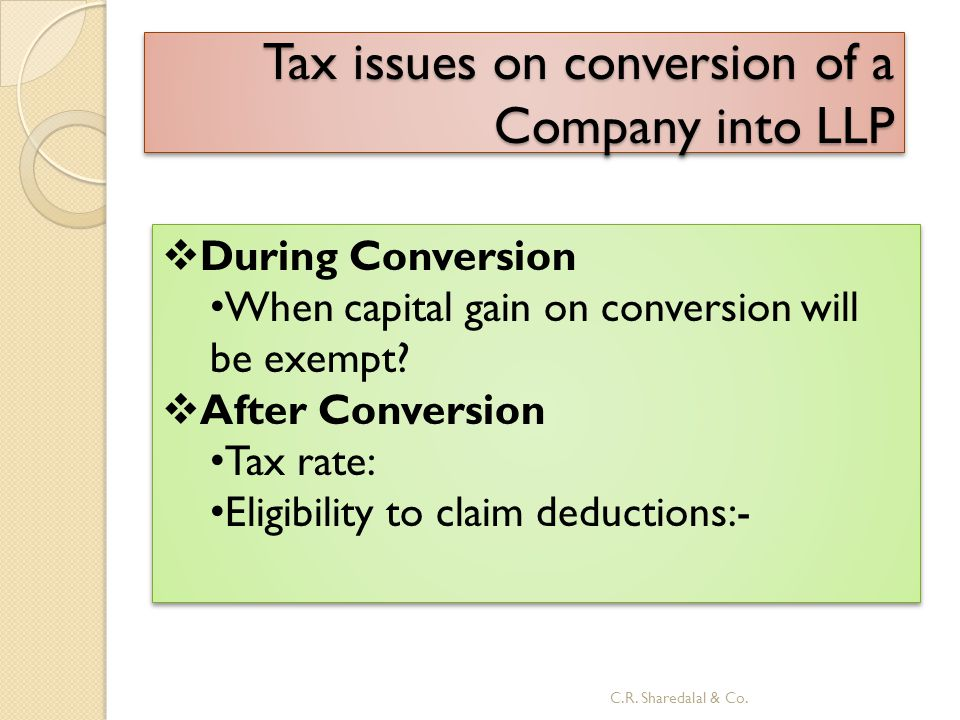 Tax issues on conversion of a Company into LLP  During Conversion When capital gain on conversion will be exempt?  After Conversion Tax rate: Eligib