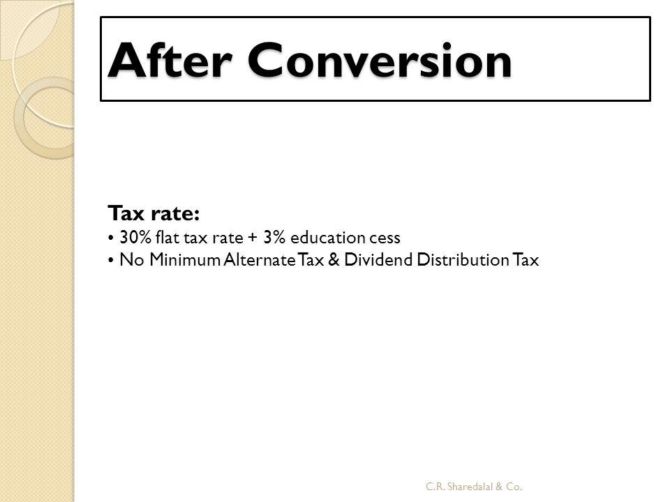 After Conversion Tax rate: 30% flat tax rate + 3% education cess No Minimum Alternate Tax & Dividend Distribution Tax C.R. Sharedalal & Co.