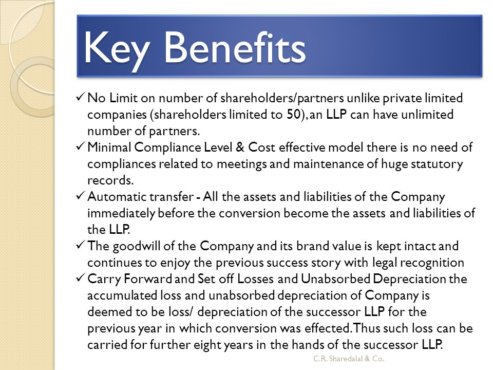 Key Benefits No Limit on number of shareholders/partners unlike private limited companies (shareholders limited to 50), an LLP can have unlimited numb