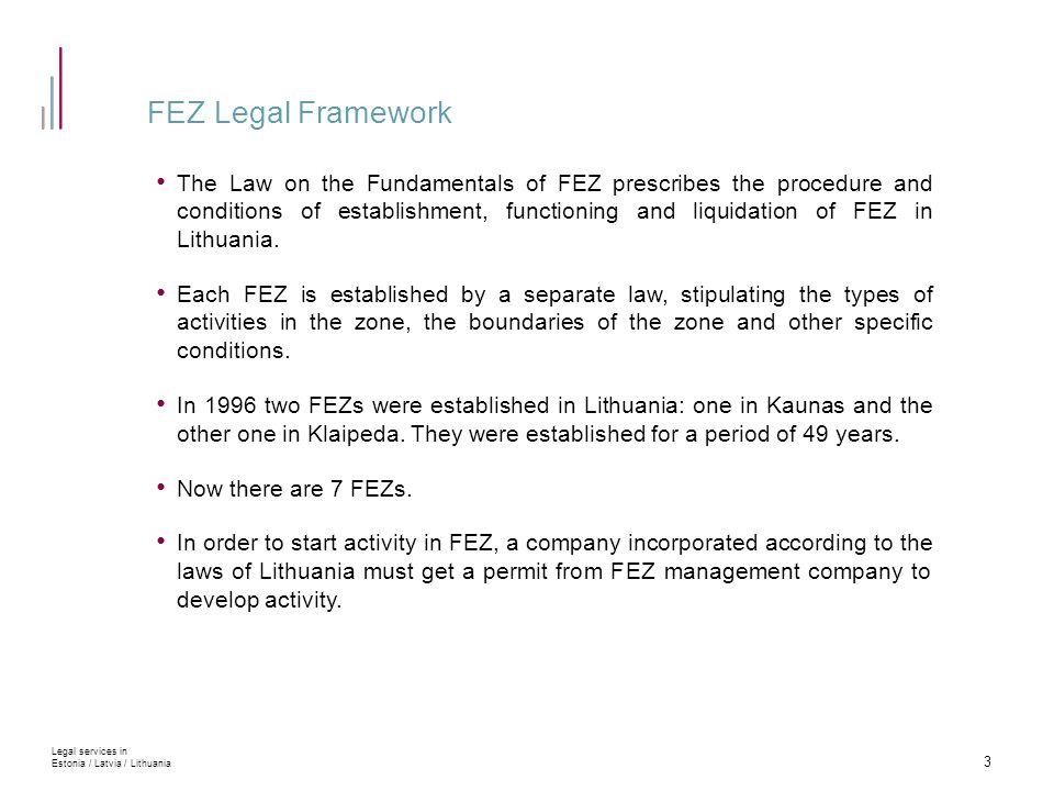 FEZ Legal Framework The Law on the Fundamentals of FEZ prescribes the procedure and conditions of establishment, functioning and liquidation of FEZ in Lithuania.