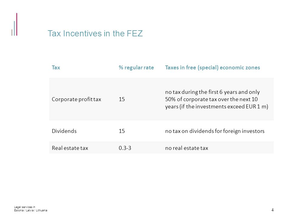 Tax Incentives in the FEZ 4 Legal services in Estonia / Latvia / Lithuania Tax% regular rateTaxes in free (special) economic zones Corporate profit tax15 no tax during the first 6 years and only 50% of corporate tax over the next 10 years (if the investments exceed EUR 1 m) Dividends15no tax on dividends for foreign investors Real estate tax0.3-3no real estate tax