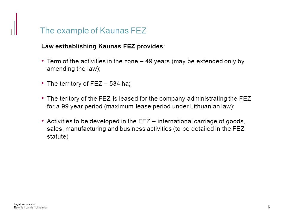 The example of Kaunas FEZ Law estbablishing Kaunas FEZ provides: Term of the activities in the zone – 49 years (may be extended only by amending the law); The territory of FEZ – 534 ha; The teritory of the FEZ is leased for the company administrating the FEZ for a 99 year period (maximum lease period under Lithuanian law); Activities to be developed in the FEZ – international carriage of goods, sales, manufacturing and business activities (to be detailed in the FEZ statute) 6 Legal services in Estonia / Latvia / Lithuania