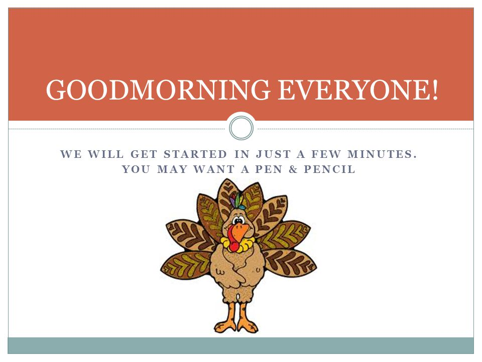 WE WILL GET STARTED IN JUST A FEW MINUTES. YOU MAY WANT A PEN & PENCIL GOODMORNING EVERYONE!