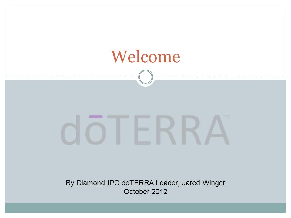 Welcome By Diamond IPC doTERRA Leader, Jared Winger October 2012