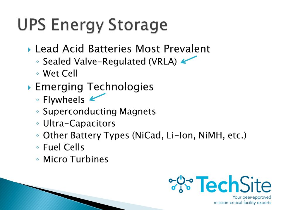 Lead Acid Batteries Most Prevalent ◦ Sealed Valve-Regulated (VRLA) ◦ Wet Cell  Emerging Technologies ◦ Flywheels ◦ Superconducting Magnets ◦ Ultra-Capacitors ◦ Other Battery Types (NiCad, Li-Ion, NiMH, etc.) ◦ Fuel Cells ◦ Micro Turbines