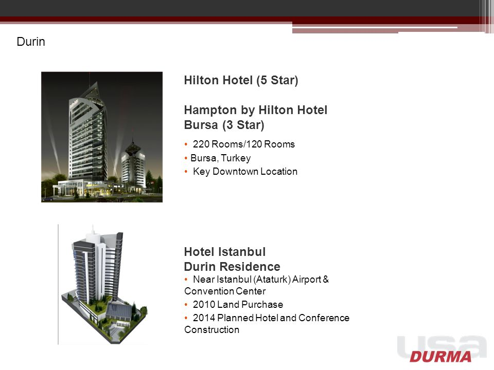 Durin Hilton Hotel (5 Star) Hampton by Hilton Hotel Bursa (3 Star) 220 Rooms/120 Rooms Bursa, Turkey Key Downtown Location Hotel Istanbul Durin Residence Near Istanbul (Ataturk) Airport & Convention Center 2010 Land Purchase 2014 Planned Hotel and Conference Construction