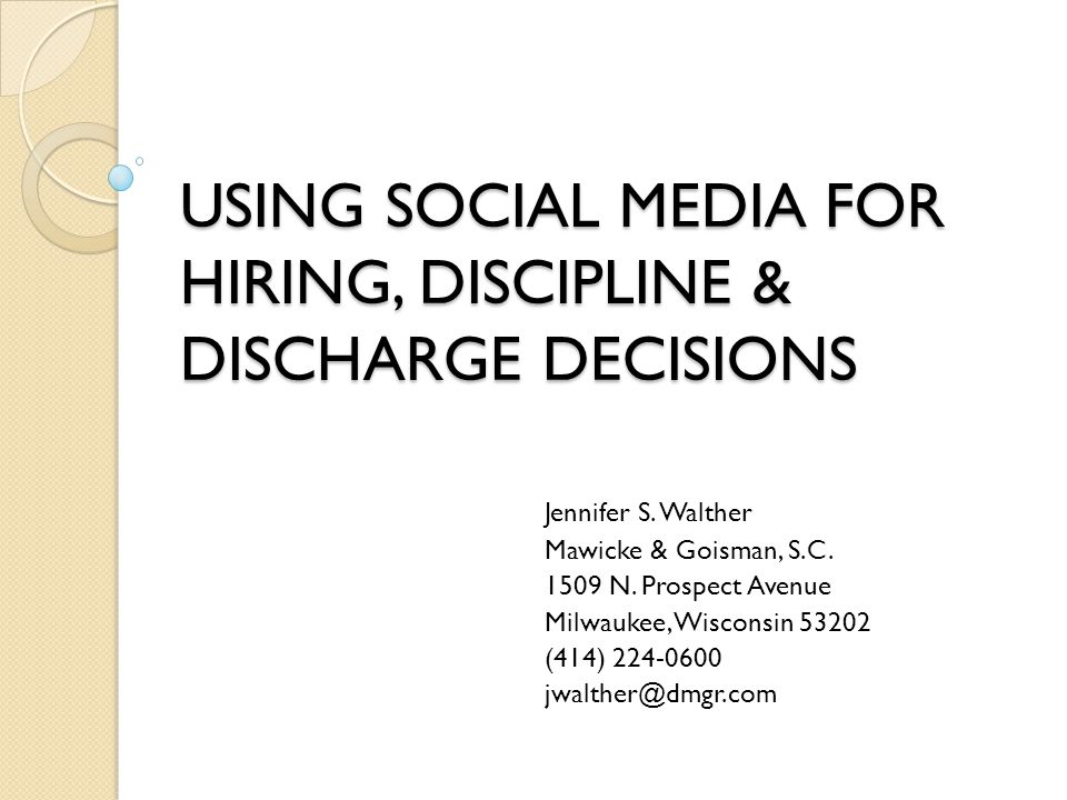 USING SOCIAL MEDIA FOR HIRING, DISCIPLINE & DISCHARGE DECISIONS Jennifer S. Walther Mawicke & Goisman, S.C. 1509 N. Prospect Avenue Milwaukee, Wiscons