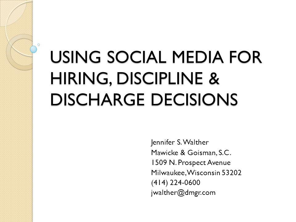 USING SOCIAL MEDIA FOR HIRING, DISCIPLINE & DISCHARGE DECISIONS Jennifer S.