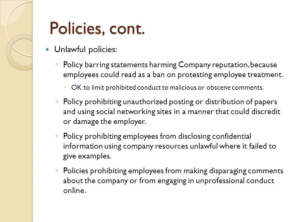 NLRA & Policies (cont'd) Example of approved language: ◦ Prohibited use of social media to post or display comments about co-workers, supervisors, or the employer that were vulgar, obscene, threatening, intimidating, harassing, or in violation of the employer's anti- discrimination and anti-harassment policies.