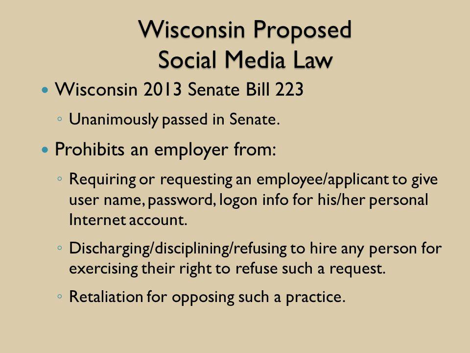 Wisconsin Proposed Social Media Law Wisconsin 2013 Senate Bill 223 ◦ Unanimously passed in Senate.