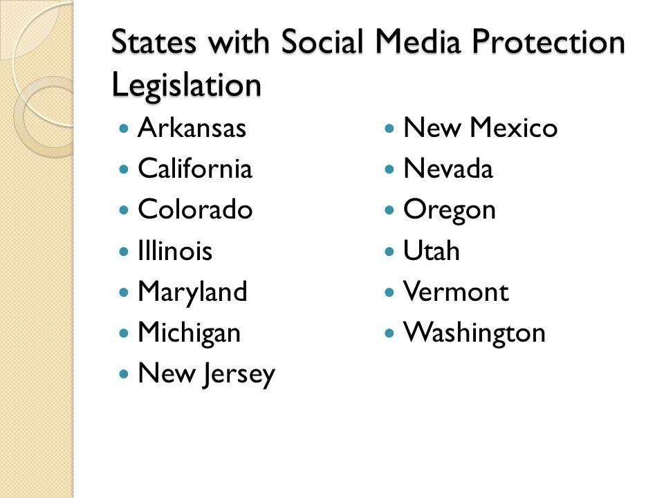 States with Social Media Protection Legislation Arkansas California Colorado Illinois Maryland Michigan New Jersey New Mexico Nevada Oregon Utah Vermont Washington