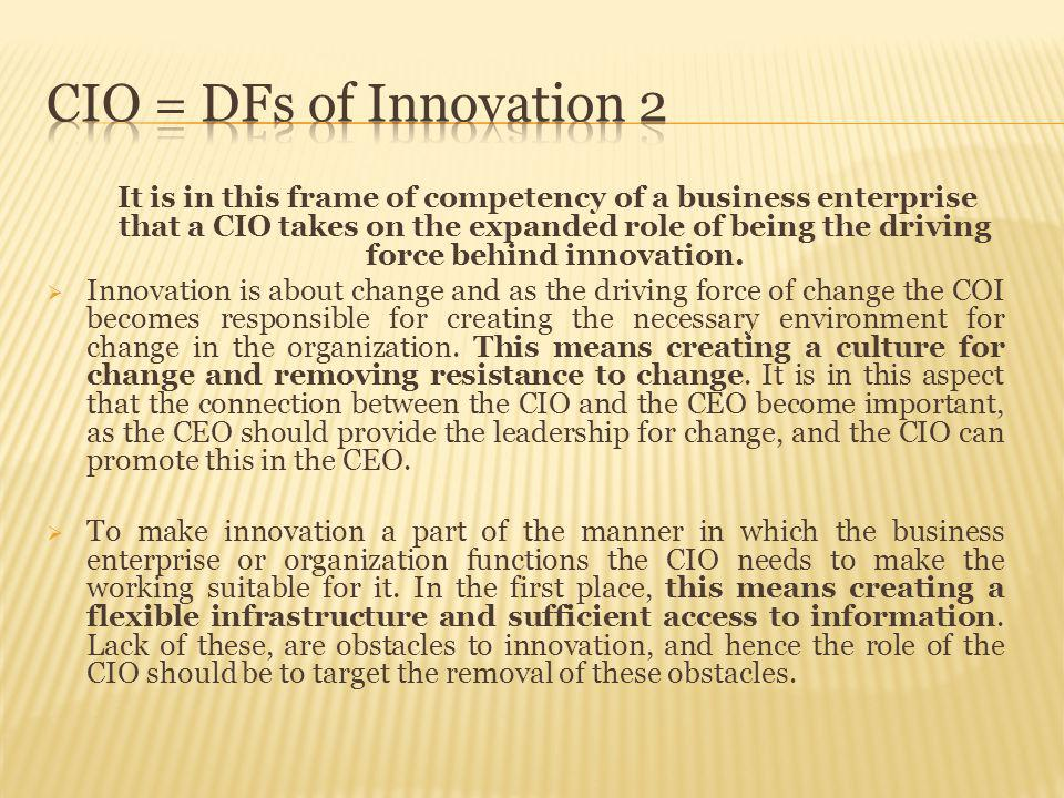 It is in this frame of competency of a business enterprise that a CIO takes on the expanded role of being the driving force behind innovation.