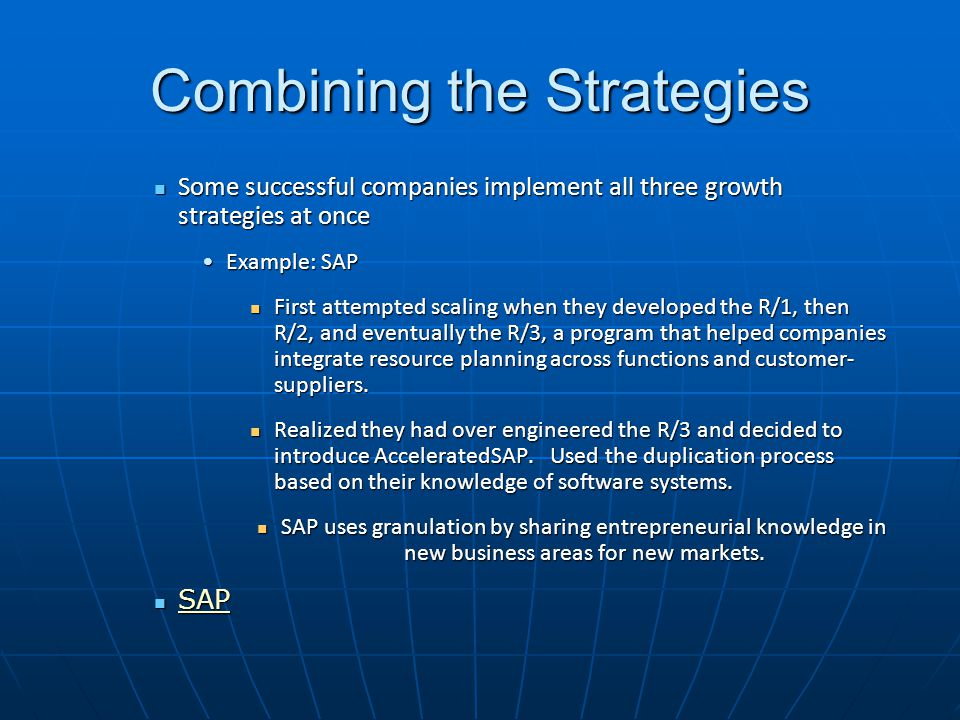 Combining the Strategies Some successful companies implement all three growth strategies at once Some successful companies implement all three growth strategies at once Example: SAPExample: SAP First attempted scaling when they developed the R/1, then R/2, and eventually the R/3, a program that helped companies integrate resource planning across functions and customer- suppliers.