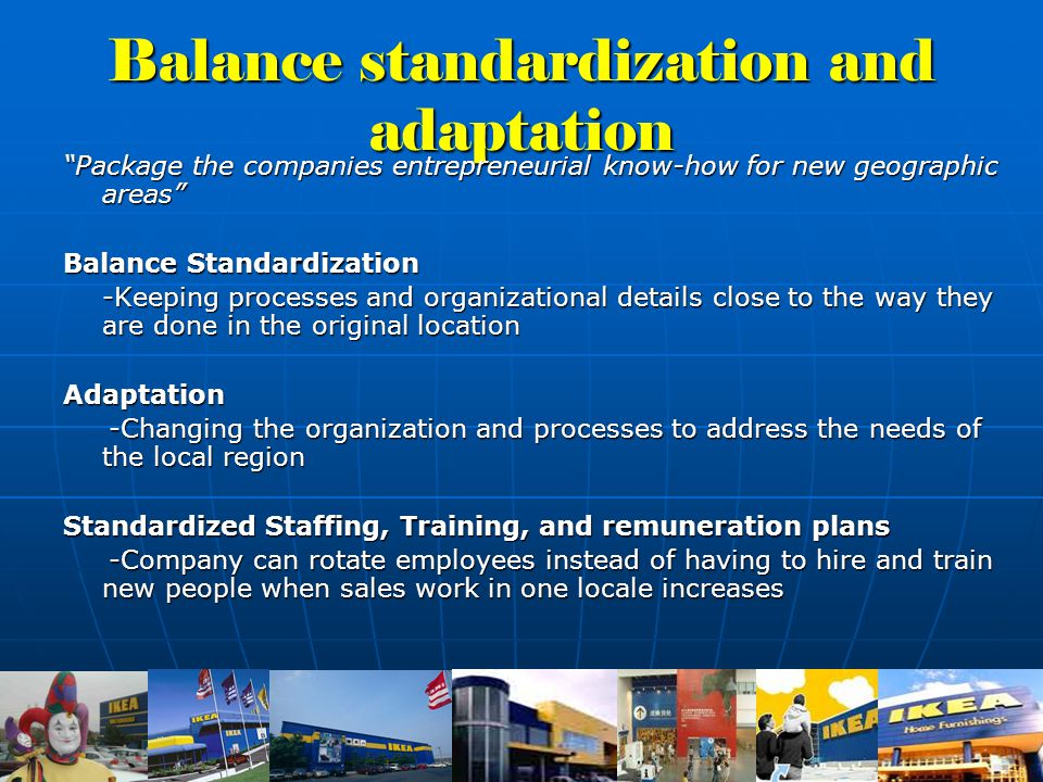 Balance standardization and adaptation Package the companies entrepreneurial know-how for new geographic areas Balance Standardization -Keeping processes and organizational details close to the way they are done in the original location Adaptation -Changing the organization and processes to address the needs of the local region -Changing the organization and processes to address the needs of the local region Standardized Staffing, Training, and remuneration plans -Company can rotate employees instead of having to hire and train new people when sales work in one locale increases -Company can rotate employees instead of having to hire and train new people when sales work in one locale increases