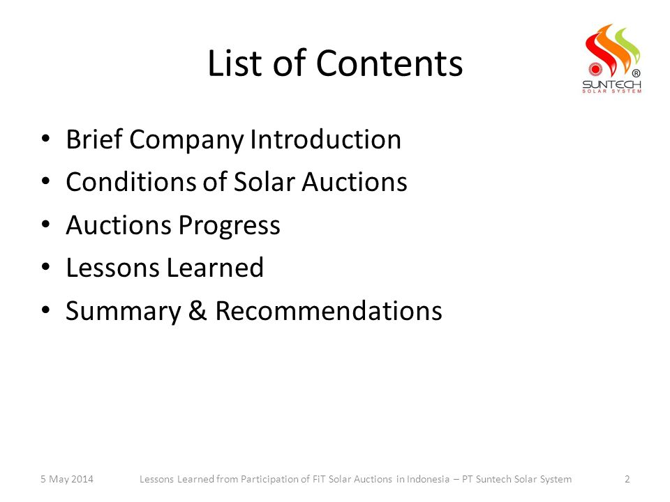 List of Contents Brief Company Introduction Conditions of Solar Auctions Auctions Progress Lessons Learned Summary & Recommendations 5 May 2014Lessons Learned from Participation of FiT Solar Auctions in Indonesia – PT Suntech Solar System2