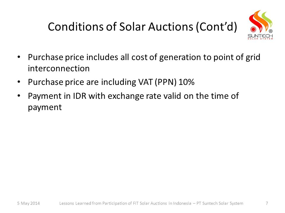 Conditions of Solar Auctions (Cont'd) Purchase price includes all cost of generation to point of grid interconnection Purchase price are including VAT (PPN) 10% Payment in IDR with exchange rate valid on the time of payment 5 May 20147Lessons Learned from Participation of FiT Solar Auctions in Indonesia – PT Suntech Solar System