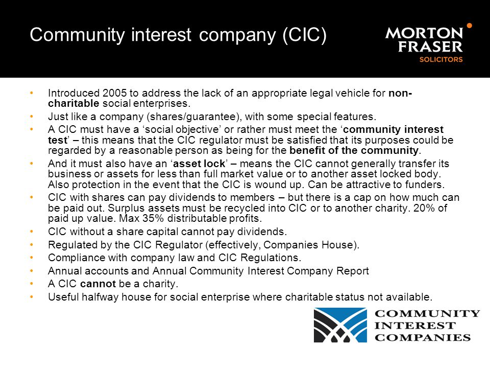 Community interest company (CIC) Introduced 2005 to address the lack of an appropriate legal vehicle for non- charitable social enterprises. Just like