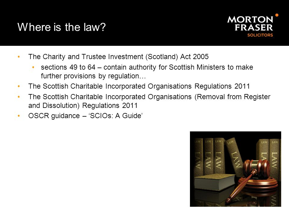 Where is the law? The Charity and Trustee Investment (Scotland) Act 2005 sections 49 to 64 – contain authority for Scottish Ministers to make further