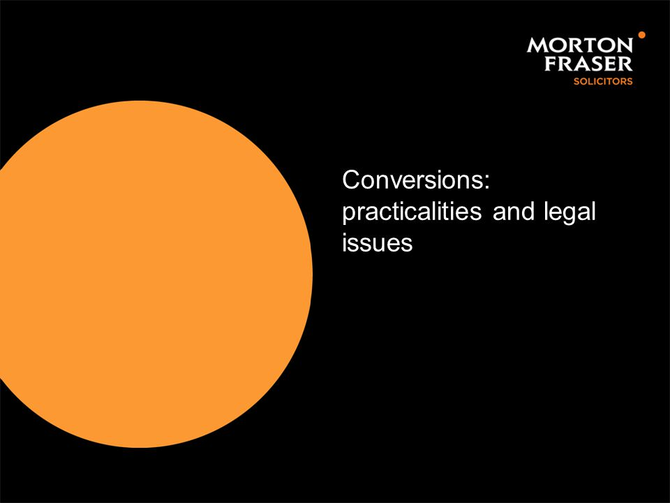 Conversions: practicalities and legal issues