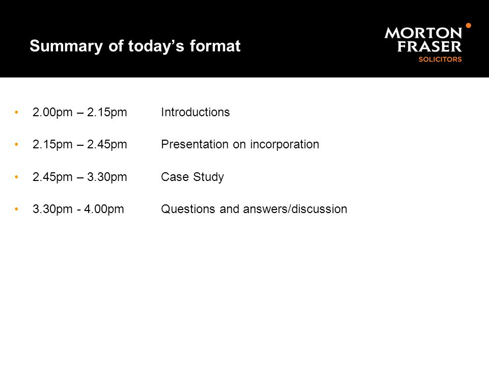 Summary of today's format 2.00pm – 2.15pm Introductions 2.15pm – 2.45pm Presentation on incorporation 2.45pm – 3.30pmCase Study 3.30pm - 4.00pmQuestio