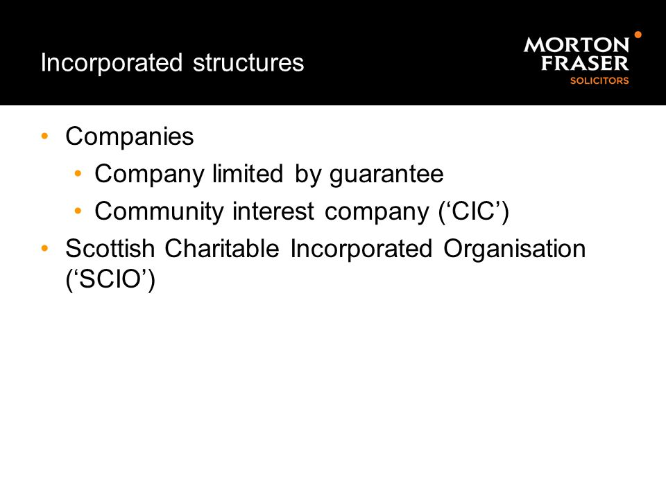 Incorporated structures Companies Company limited by guarantee Community interest company ('CIC') Scottish Charitable Incorporated Organisation ('SCIO