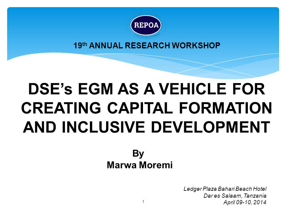 1 DSE's EGM AS A VEHICLE FOR CREATING CAPITAL FORMATION AND INCLUSIVE DEVELOPMENT 19 th ANNUAL RESEARCH WORKSHOP Ledger Plaza Bahari Beach Hotel Dar es Salaam, Tanzania April 09-10, 2014 By Marwa Moremi