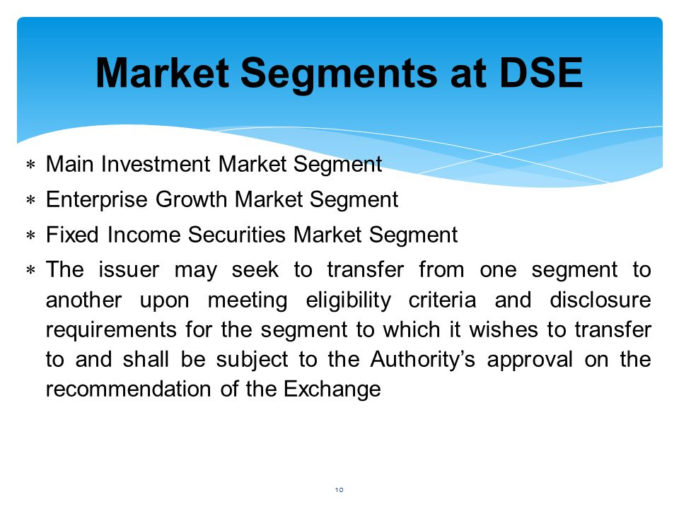  Main Investment Market Segment  Enterprise Growth Market Segment  Fixed Income Securities Market Segment  The issuer may seek to transfer from one segment to another upon meeting eligibility criteria and disclosure requirements for the segment to which it wishes to transfer to and shall be subject to the Authority's approval on the recommendation of the Exchange Market Segments at DSE 10