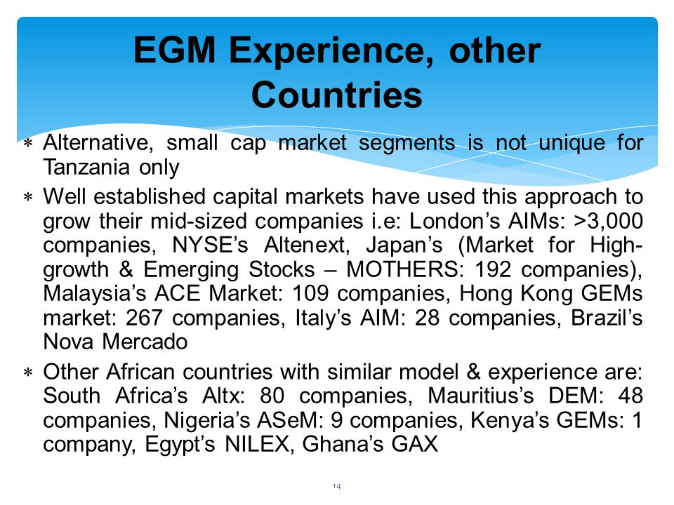  Alternative, small cap market segments is not unique for Tanzania only  Well established capital markets have used this approach to grow their mid-sized companies i.e: London's AIMs: >3,000 companies, NYSE's Altenext, Japan's (Market for High- growth & Emerging Stocks – MOTHERS: 192 companies), Malaysia's ACE Market: 109 companies, Hong Kong GEMs market: 267 companies, Italy's AIM: 28 companies, Brazil's Nova Mercado  Other African countries with similar model & experience are: South Africa's Altx: 80 companies, Mauritius's DEM: 48 companies, Nigeria's ASeM: 9 companies, Kenya's GEMs: 1 company, Egypt's NILEX, Ghana's GAX EGM Experience, other Countries 14