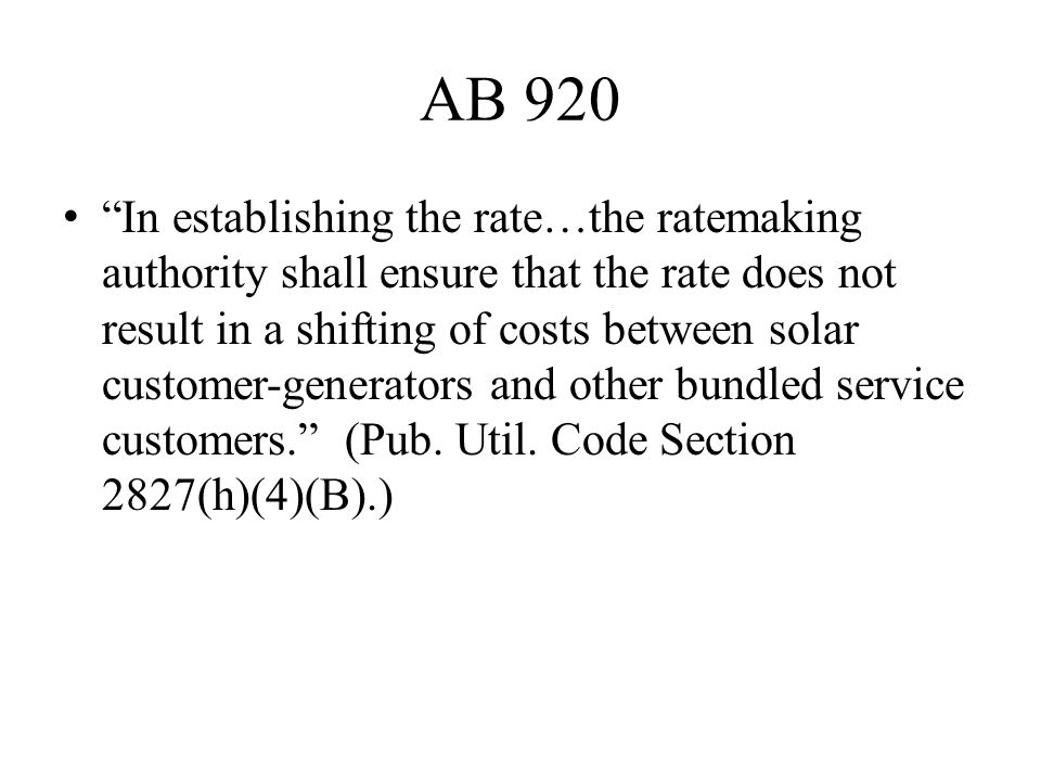 AB 920 In establishing the rate…the ratemaking authority shall ensure that the rate does not result in a shifting of costs between solar customer-generators and other bundled service customers. (Pub.