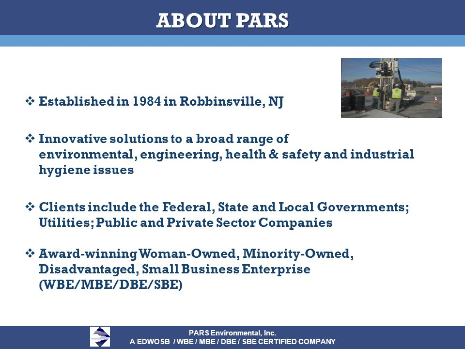  Established in 1984 in Robbinsville, NJ  Innovative solutions to a broad range of environmental, engineering, health & safety and industrial hygiene issues  Clients include the Federal, State and Local Governments; Utilities; Public and Private Sector Companies  Award-winning Woman-Owned, Minority-Owned, Disadvantaged, Small Business Enterprise (WBE/MBE/DBE/SBE) PARS Environmental, Inc.