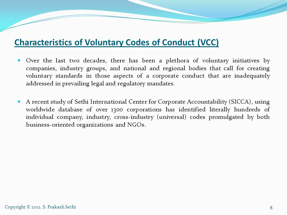 Characteristics of Voluntary Codes of Conduct (VCC) continued… These codes have addressed issues that are important to broad segments of society and are aimed at changing corporate conduct to more adequately address issues that are collectively stated as environment, social, and governance (ESG) issues.