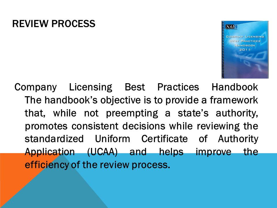 REVIEW PROCESS Company Licensing Best Practices Handbook The handbook's objective is to provide a framework that, while not preempting a state's authority, promotes consistent decisions while reviewing the standardized Uniform Certificate of Authority Application (UCAA) and helps improve the efficiency of the review process.