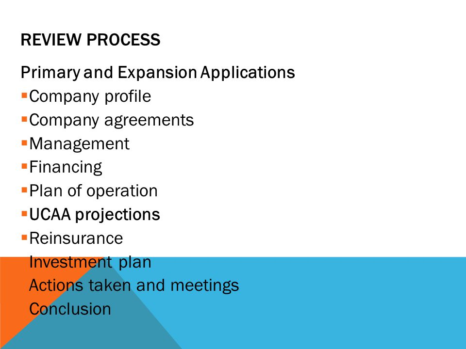 REVIEW PROCESS Primary and Expansion Applications  Company profile  Company agreements  Management  Financing  Plan of operation  UCAA projections  Reinsurance  Investment plan  Actions taken and meetings  Conclusion