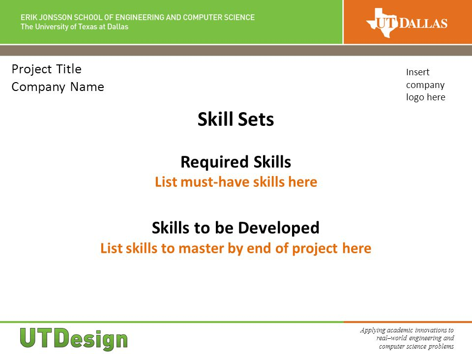 Applying academic innovations to real–world engineering and computer science problems Project Title Company Name Skill Sets Required Skills List must-have skills here Skills to be Developed List skills to master by end of project here Insert company logo here