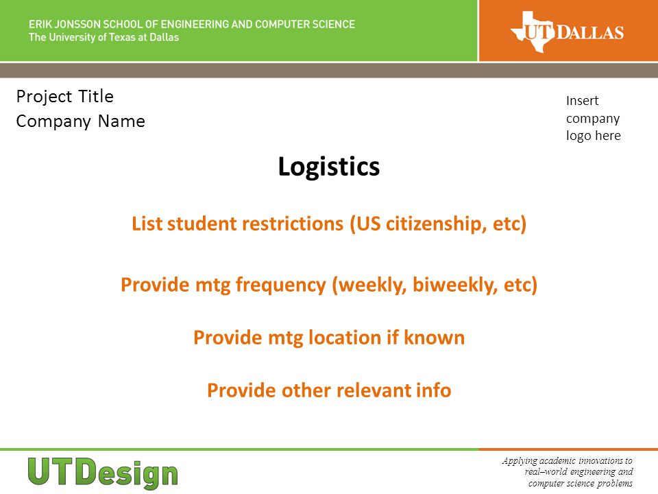 Applying academic innovations to real–world engineering and computer science problems Project Title Company Name Logistics List student restrictions (US citizenship, etc) Provide mtg frequency (weekly, biweekly, etc) Provide mtg location if known Provide other relevant info Insert company logo here