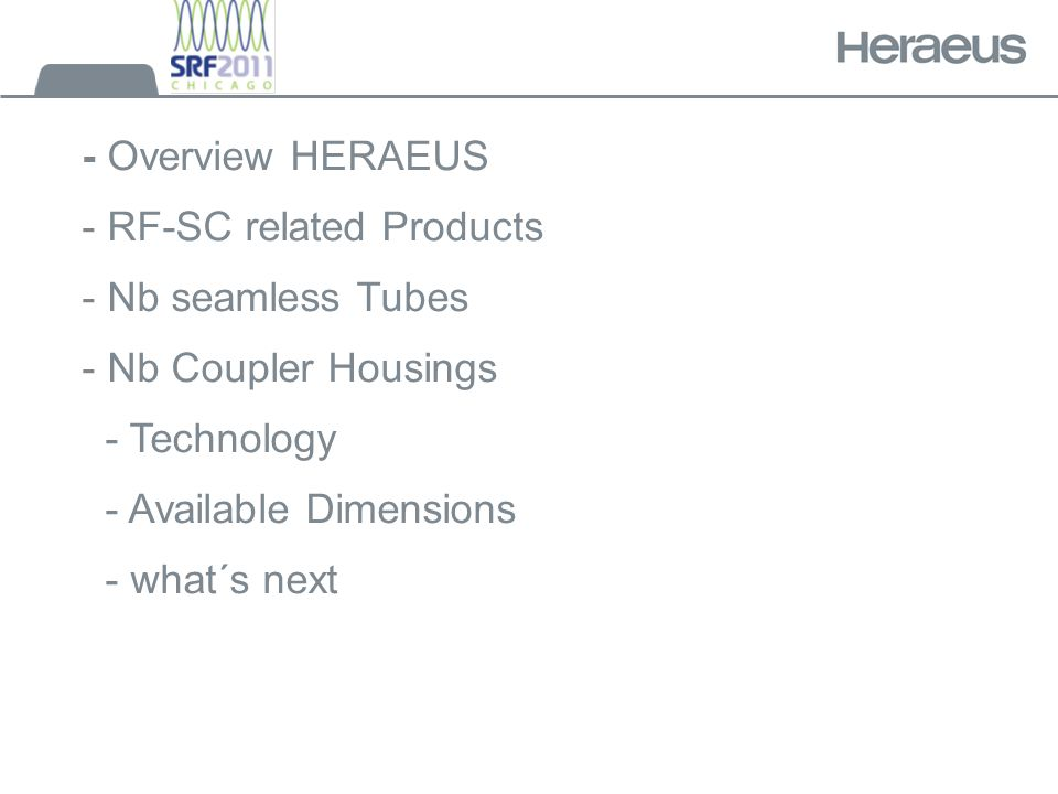 - Overview HERAEUS - RF-SC related Products - Nb seamless Tubes - Nb Coupler Housings - Technology - Available Dimensions - what´s next