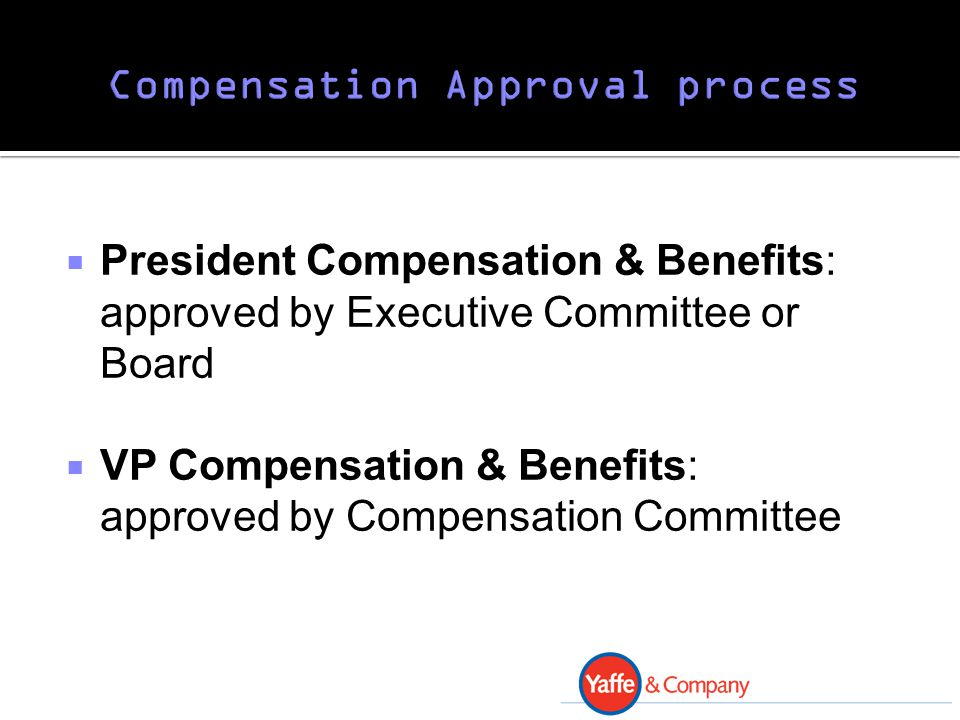  President Compensation & Benefits: approved by Executive Committee or Board  VP Compensation & Benefits: approved by Compensation Committee