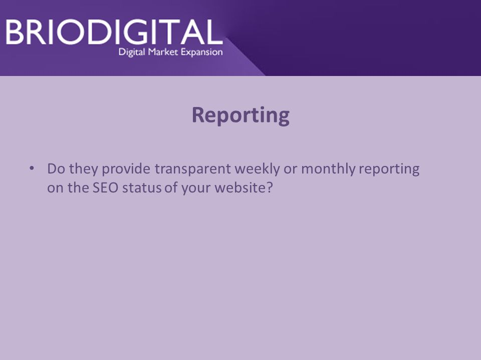 Reporting Do they provide transparent weekly or monthly reporting on the SEO status of your website